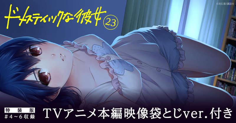 【TVアニメ4~6話+オリジナル動画】大人気『ドメスティックな彼女』特装版23巻が配信開始!