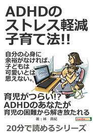 ADHDのストレス軽減子育て法!!自分の心身に余裕がなければ、子どもは可愛いとは思えない。20分で読めるシリーズ