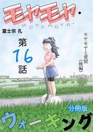 モヤモヤ・ウォーキング 分冊版 第16話 モヤモヤと愛情(後編)