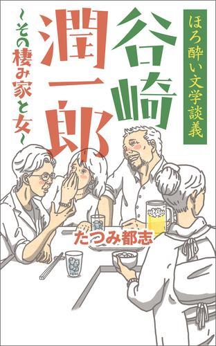 ほろ酔い文学談義 谷崎潤一郎~その棲み家と女~ 漫画